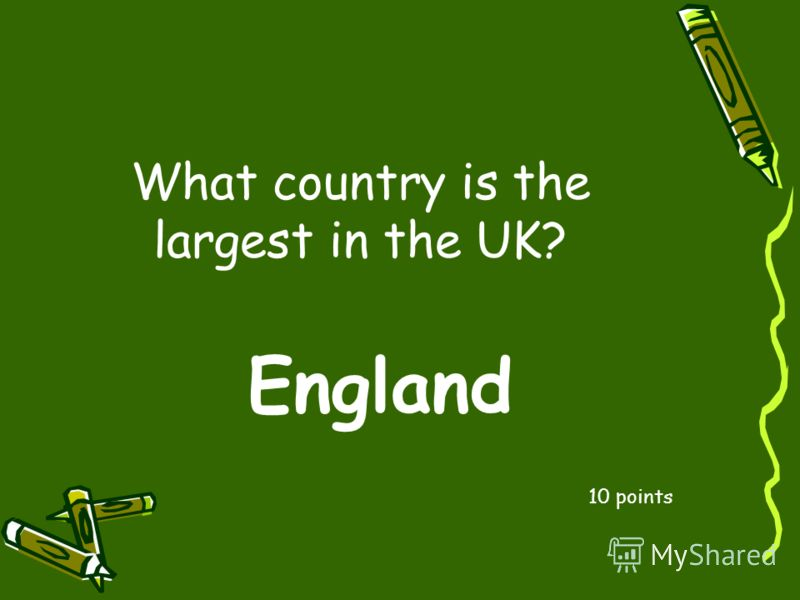 What country is the largest in the UK? 10 points England