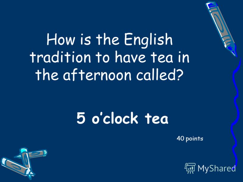 How is the English tradition to have tea in the afternoon called? 40 points 5 oclock tea