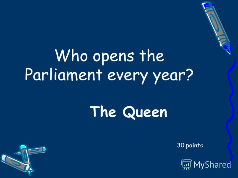 Who opens the Parliament every year? 30 points The Queen