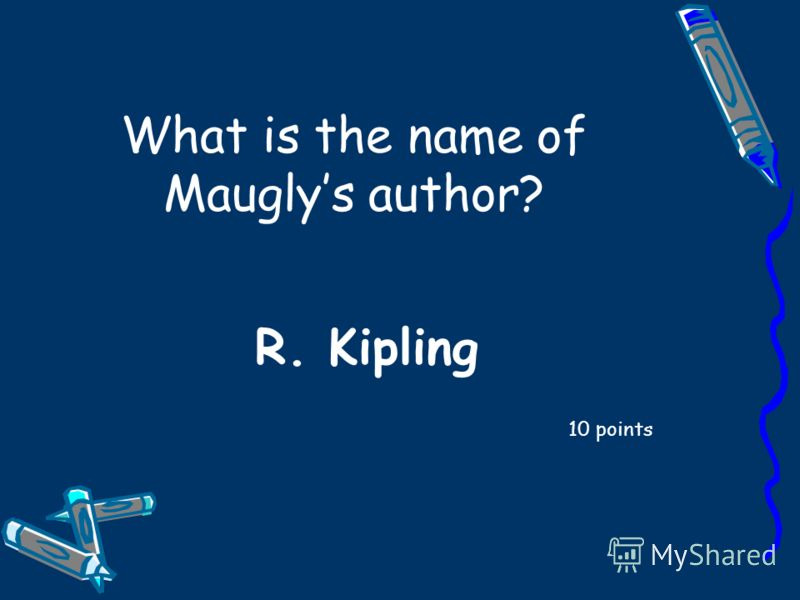 What is the name of Mauglys author? 10 points R. Kipling