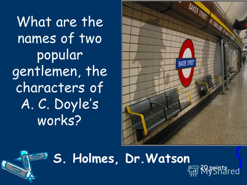 What are the names of two popular gentlemen, the characters of A. C. Doyles works? 20 points S. Holmes, Dr.Watson