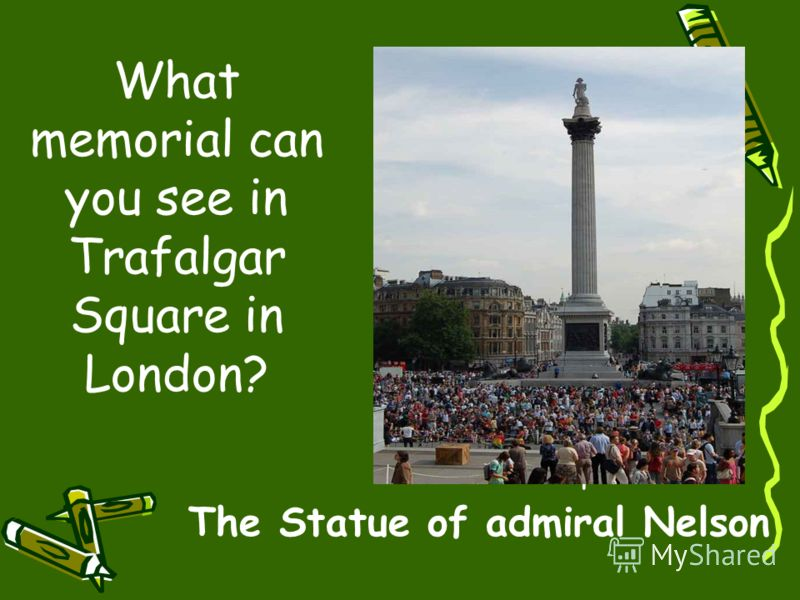What memorial can you see in Trafalgar Square in London? 10 points The Statue of admiral Nelson
