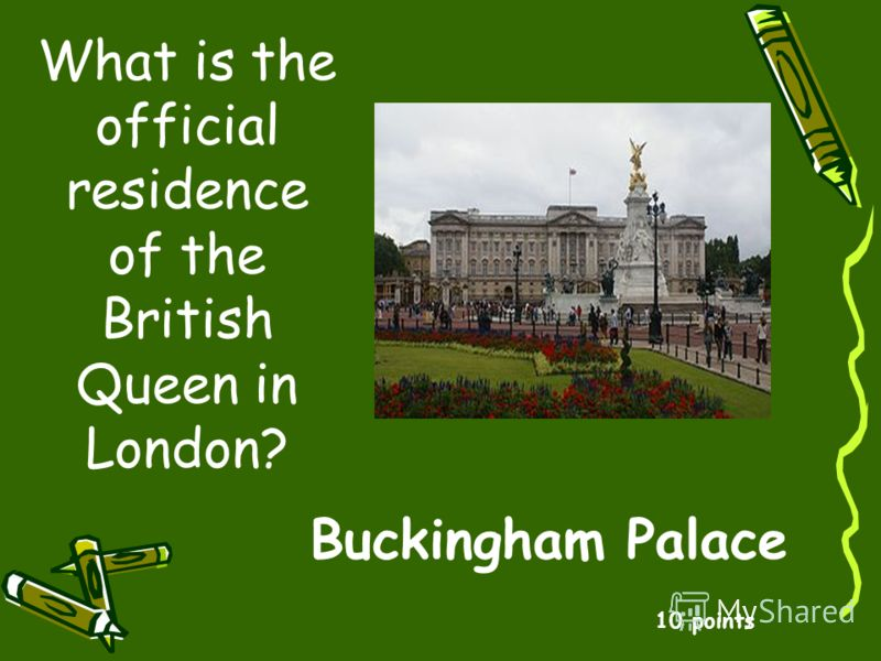 What is the official residence of the British Queen in London? 10 points Buckingham Palace