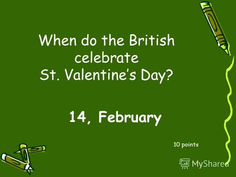 When do the British celebrate St. Valentines Day? 10 points 14, February