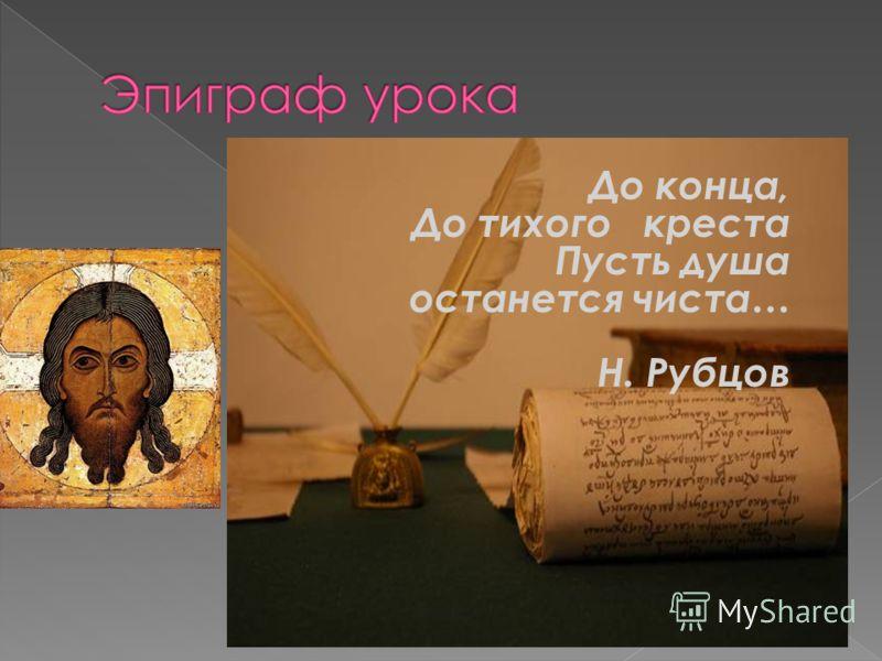До конца, До тихого креста Пусть душа останется чиста… Н. Рубцов
