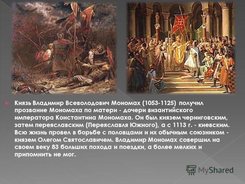 Князь Владимир Всеволодович Мономах (1053-1125) получил прозвание Мономаха по матери - дочери византийского императора Константина Мономаха. Он был князем черниговским, затем переяславским (Переяславля Южного), а с 1113 г. - киевским. Всю жизнь прове