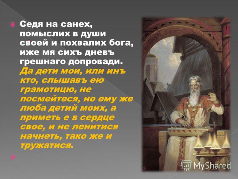 Седя на санех, помыслих в души своей и похвалих бога, иже мя сихъ дневъ грешнаго допровади. Да дети мои, или инъ кто, слышавъ ею грамотицю, не посмейтеся, но ему же люба детий моих, а приметь е в сердце свое, и не ленитися начнеть, тако же и тружатис