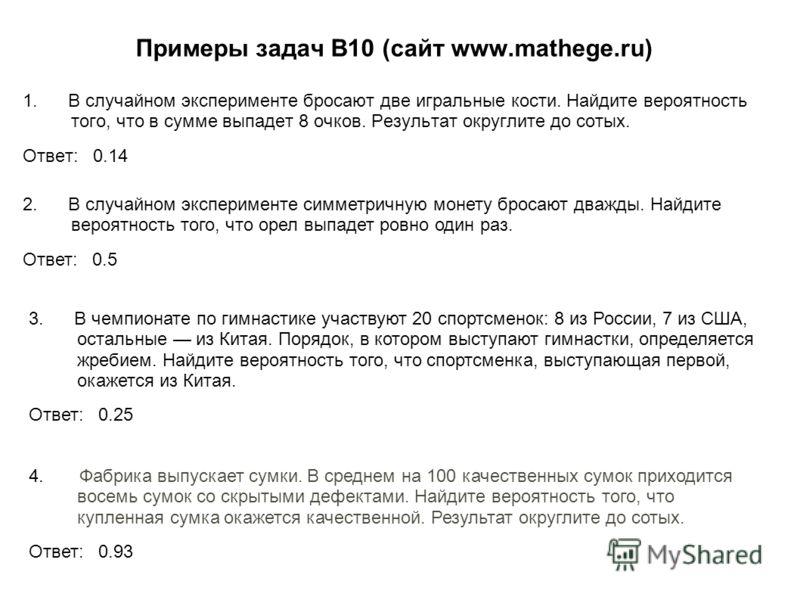Примеры задач В10 (сайт www.mathege.ru) 1. В случайном эксперименте бросают две игральные кости. Найдите вероятность того, что в сумме выпадет 8 очков. Результат округлите до сотых. Ответ: 0.14 2. В случайном эксперименте симметричную монету бросают