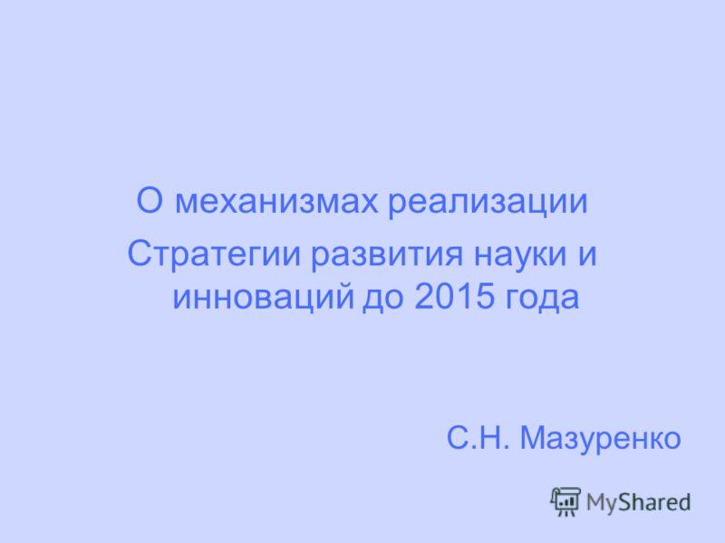 О механизмах реализации Стратегии развития науки и инноваций до 2015 года С.Н. Мазуренко