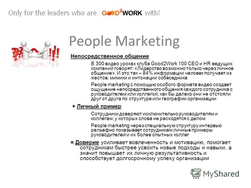 People Marketing Непосредственное общение В 300 видео уроках клуба Good2Work 100 СЕО и HR ведущих компаний говорят: «Лидерство возможно только через личное общение». И это так – 84% информации человек получает из жестов, мимики и интонации собеседник