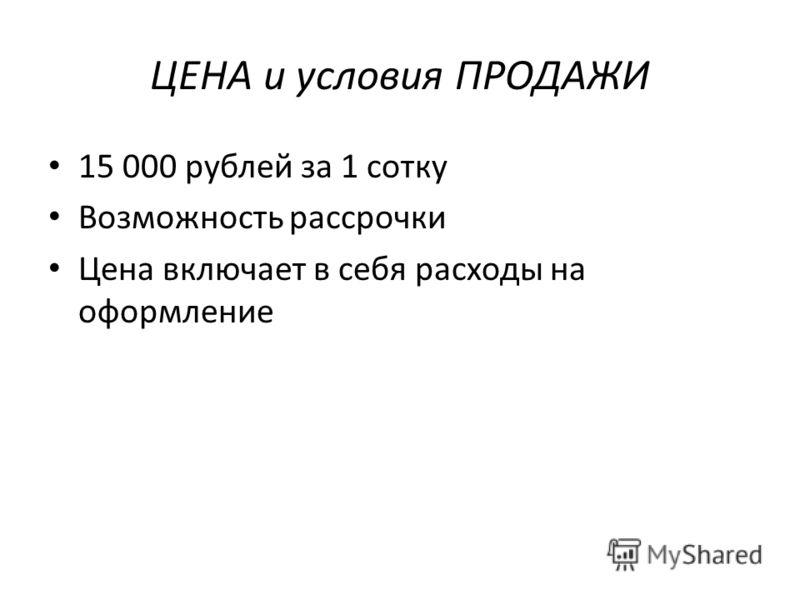 ЦЕНА и условия ПРОДАЖИ 15 000 рублей за 1 сотку Возможность рассрочки Цена включает в себя расходы на оформление