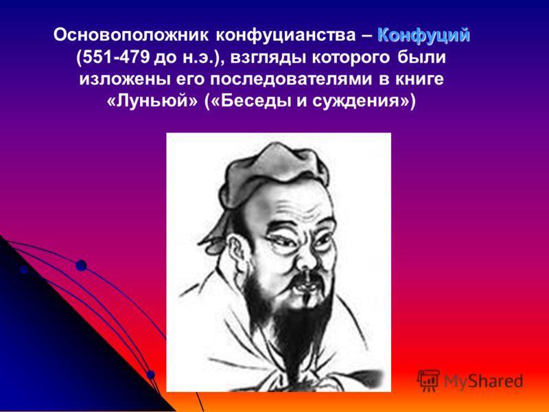 Основоположник конфуцианства – К КК Конфуций (551-479 до н.э.), взгляды которого были изложены его последователями в книге «Луньюй» («Беседы и суждения»)