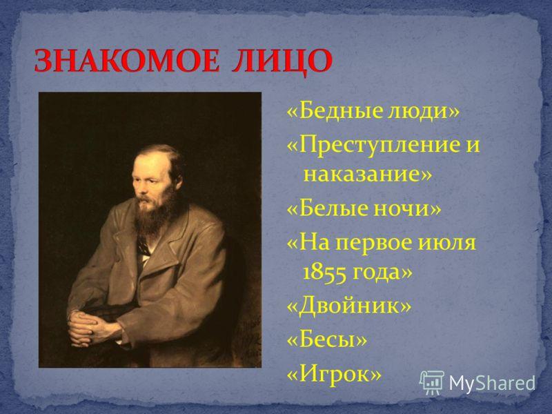 «Бедные люди» «Преступление и наказание» «Белые ночи» «На первое июля 1855 года» «Двойник» «Бесы» «Игрок»
