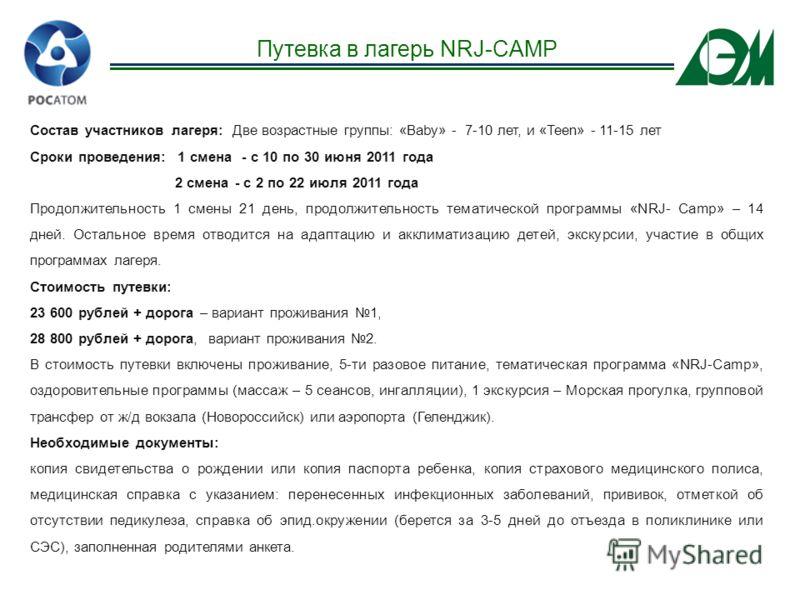 Путевка в лагерь NRJ-CAMP Состав участников лагеря: Две возрастные группы: «Baby» - 7-10 лет, и «Teen» - 11-15 лет Сроки проведения: 1 смена - с 10 по 30 июня 2011 года 2 смена - с 2 по 22 июля 2011 года Продолжительность 1 смены 21 день, продолжител