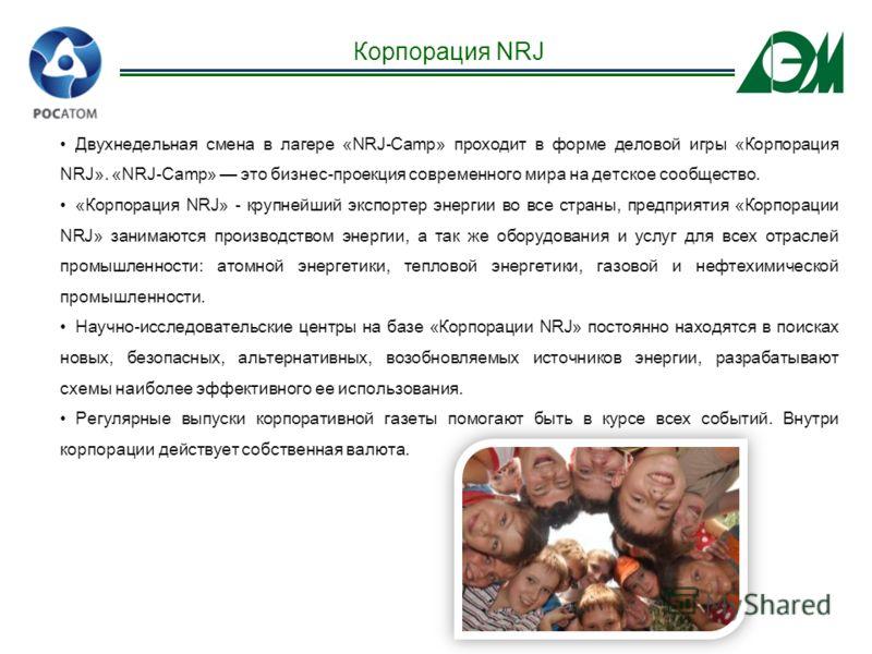 Двухнедельная смена в лагере «NRJ-Camp» проходит в форме деловой игры «Корпорация NRJ». «NRJ-Camp» это бизнес-проекция современного мира на детское сообщество. «Корпорация NRJ» - крупнейший экспортер энергии во все страны, предприятия «Корпорации NRJ