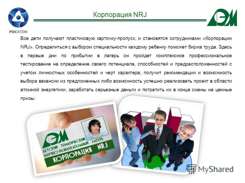 Все дети получают пластиковую карточку-пропуск, и становятся сотрудниками «Корпорации NRJ». Определиться с выбором специальности каждому ребенку поможет биржа труда. Здесь в первые дни по прибытии в лагерь он пройдет комплексное профессиональное тест