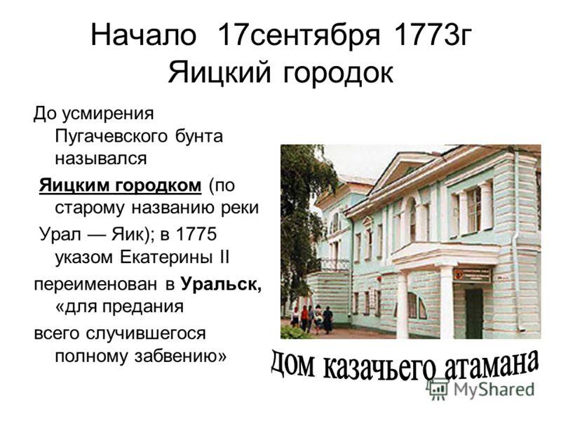 Начало 17сентября 1773г Яицкий городок До усмирения Пугачевского бунта назывался Яицким городком (по старому названию реки Урал Яик); в 1775 указом Екатерины II переименован в Уральск, «для предания всего случившегося полному забвению»