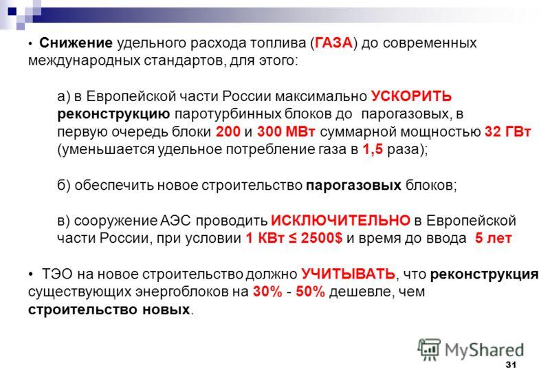 31 Cнижение удельного расхода топлива (ГАЗА) до современных международных стандартов, для этого: а) в Европейской части России максимально УСКОРИТЬ реконструкцию паротурбинных блоков до парогазовых, в первую очередь блоки 200 и 300 МВт суммарной мощн