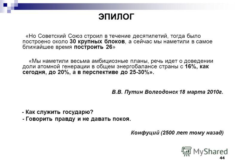 44 ЭПИЛОГ «Но Советский Союз строил в течение десятилетий, тогда было построено около 30 крупных блоков, а сейчас мы наметили в самое ближайшее время построить 26» «Мы наметили весьма амбициозные планы, речь идет о доведении доли атомной генерации в