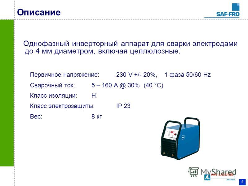 5 Описание Однофазный инверторный аппарат для сварки электродами до 4 мм диаметром, включая целлюлозные. Первичное напряжение: 230 V +/- 20%, 1 фаза 50/60 Hz Сварочный ток: 5 – 160 A @ 30% (40 °C) Класс изоляции: H Класс электрозащиты: IP 23 Вес: 8 к