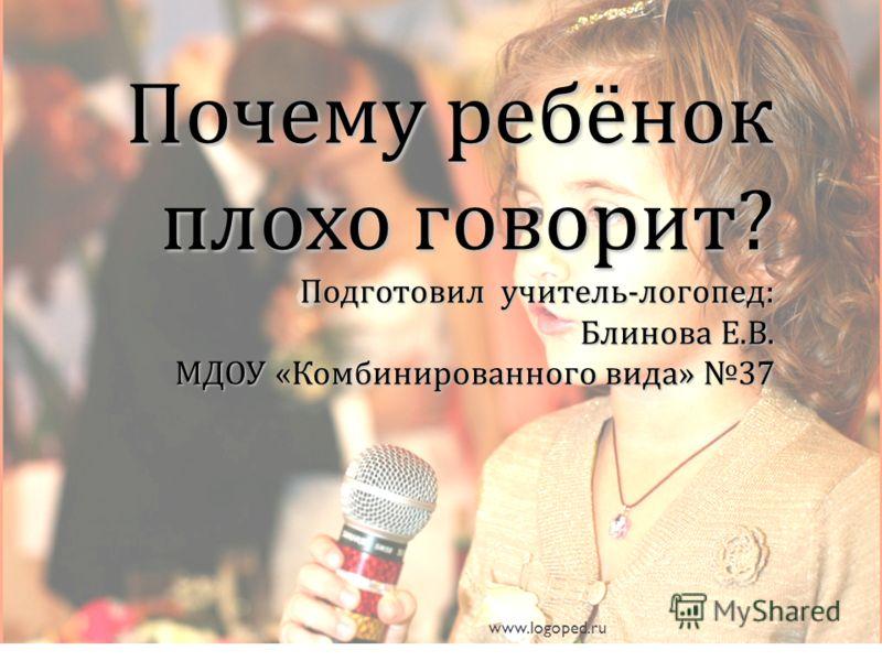 Почему ребёнок плохо говорит ? Подготовил учитель - логопед : Блинова Е. В. МДОУ « Комбинированного вида » 37 www.logoped.ru