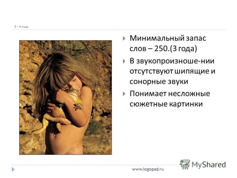 3 – 4 года Минимальный запас слов – 250.(3 года ) В звукопроизноше - нии отсутствуют шипящие и сонорные звуки Понимает несложные сюжетные картинки www.logoped.ru