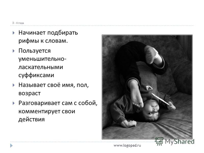 3 - 4 года Начинает подбирать рифмы к словам. Пользуется уменьшительно - ласкательными суффиксами Называет своё имя, пол, возраст Разговаривает сам с собой, комментирует свои действия www.logoped.ru
