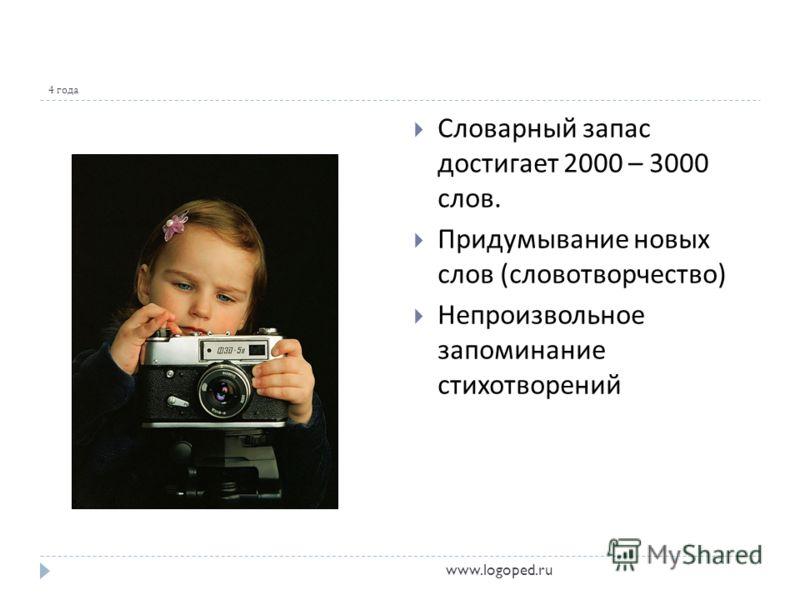 4 года Словарный запас достигает 2000 – 3000 слов. Придумывание новых слов ( словотворчество ) Непроизвольное запоминание стихотворений www.logoped.ru