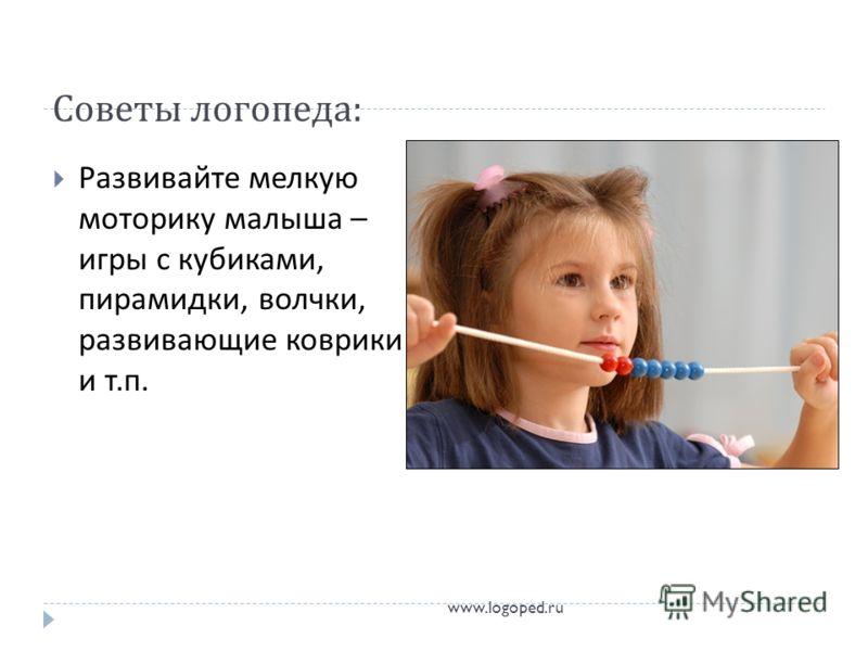 Советы логопеда : Развивайте мелкую моторику малыша – игры с кубиками, пирамидки, волчки, развивающие коврики и т. п. www.logoped.ru