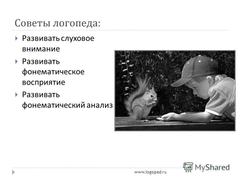 Советы логопеда : Развивать слуховое внимание Развивать фонематическое восприятие Развивать фонематический анализ www.logoped.ru