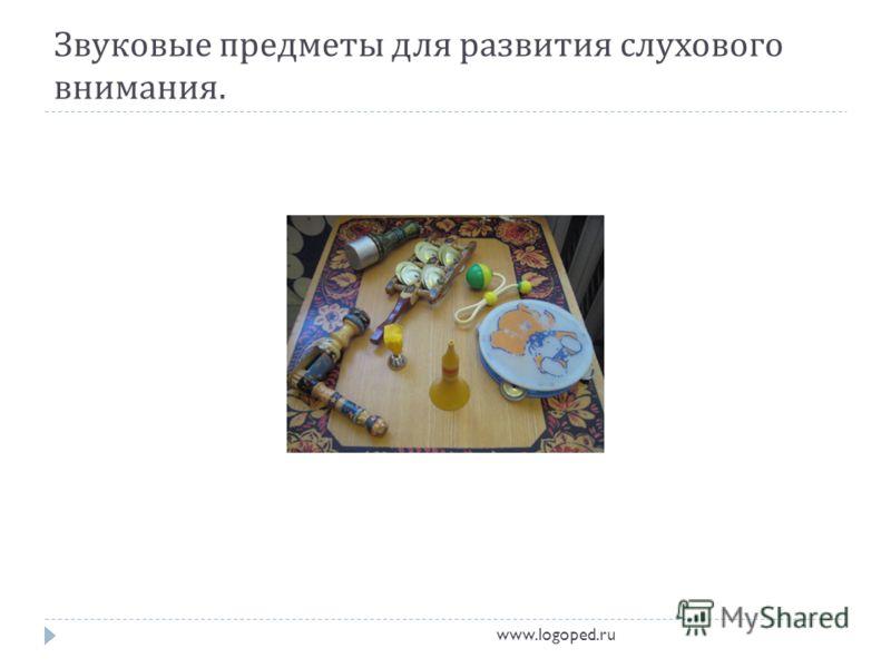 Звуковые предметы для развития слухового внимания. www.logoped.ru