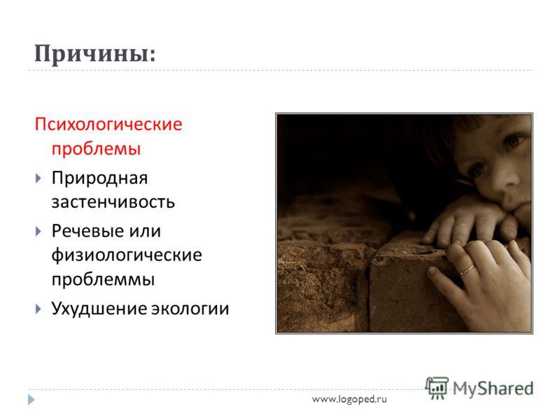 Причины : Психологические проблемы Природная застенчивость Речевые или физиологические проблеммы Ухудшение экологии www.logoped.ru