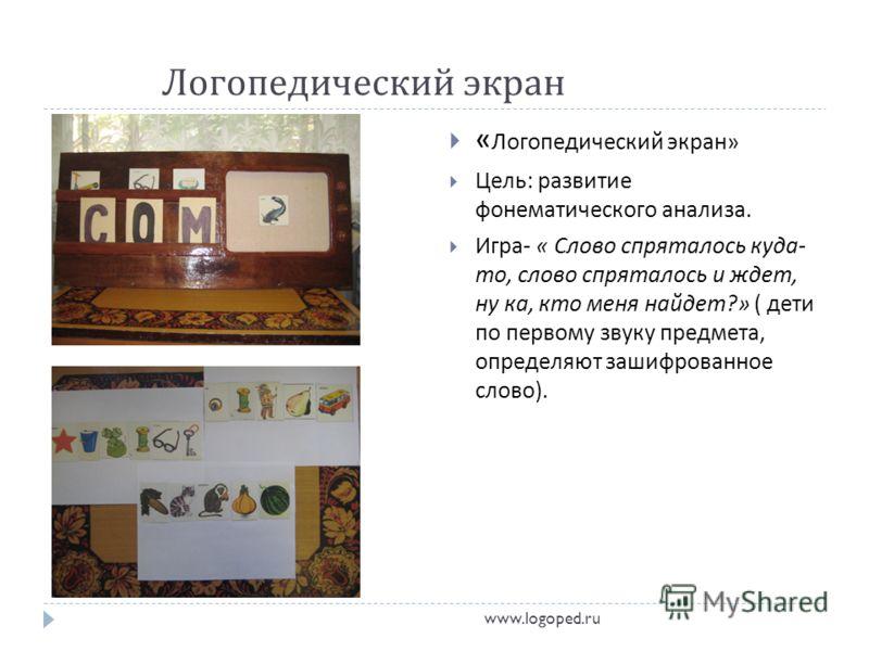 Логопедический экран « Логопедический экран » Цель : развитие фонематического анализа. Игра - « Слово спряталось куда - то, слово спряталось и ждет, ну ка, кто меня найдет ?» ( дети по первому звуку предмета, определяют зашифрованное слово ). www.log