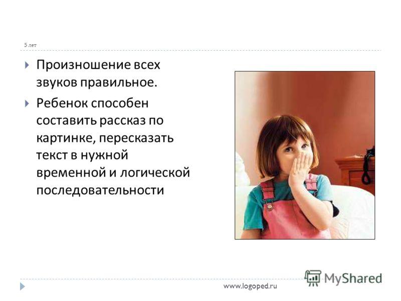 5 лет Произношение всех звуков правильное. Ребенок способен составить рассказ по картинке, пересказать текст в нужной временной и логической последовательности www.logoped.ru