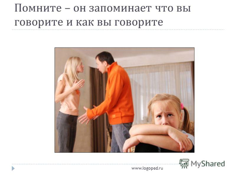Помните – он запоминает что вы говорите и как вы говорите www.logoped.ru