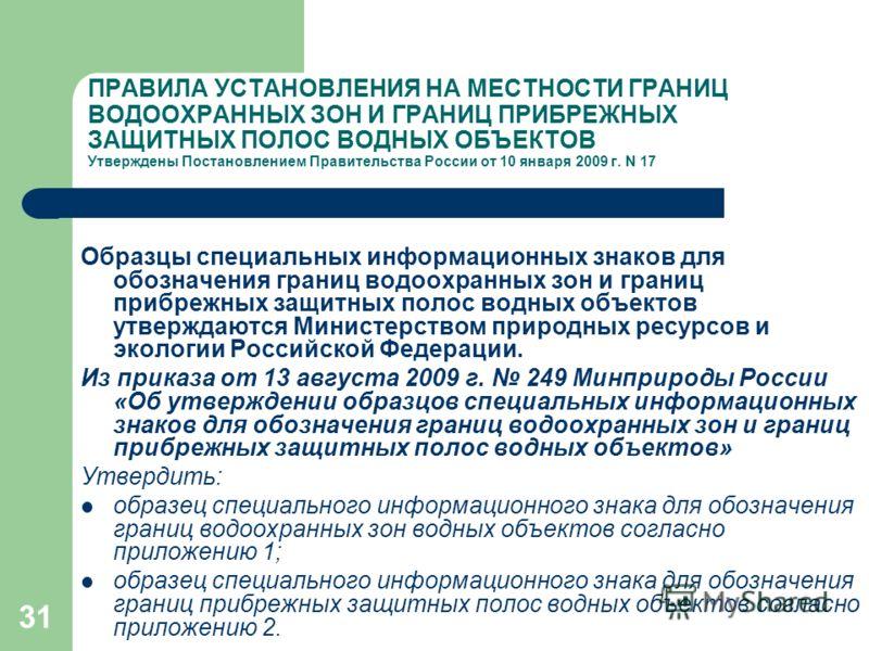 30 ПРАВИЛА УСТАНОВЛЕНИЯ НА МЕСТНОСТИ ГРАНИЦ ВОДООХРАННЫХ ЗОН И ГРАНИЦ ПРИБРЕЖНЫХ ЗАЩИТНЫХ ПОЛОС ВОДНЫХ ОБЪЕКТОВ Утверждены Постановлением Правительства России от 10 января 2009 г. N 17 Установление границ осуществляется органами государственной власт