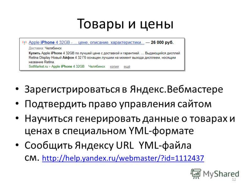 Товары и цены Зарегистрироваться в Яндекс.Вебмастере Подтвердить право управления сайтом Научиться генерировать данные о товарах и ценах в специальном YML-формате Cообщить Яндексу URL YML-файла cм. http://help.yandex.ru/webmaster/?id=1112437 http://h