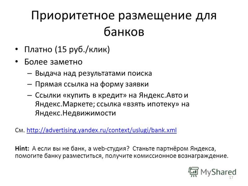 Приоритетное размещение для банков Платно (15 руб./клик) Более заметно – Выдача над результатами поиска – Прямая ссылка на форму заявки – Ссылки «купить в кредит» на Яндекс.Авто и Яндекс.Маркете; ссылка «взять ипотеку» на Яндекс.Недвижимости См. http