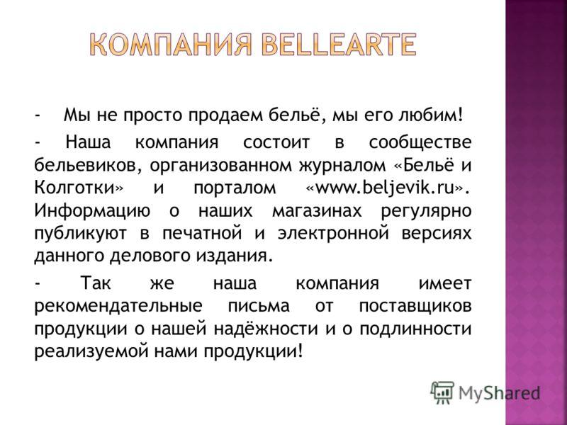 - Мы не просто продаем бельё, мы его любим! - Наша компания состоит в сообществе бельевиков, организованном журналом «Бельё и Колготки» и порталом «www.beljevik.ru». Информацию о наших магазинах регулярно публикуют в печатной и электронной версиях да