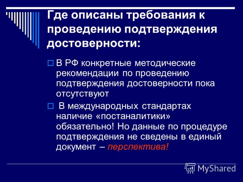 Где описаны требования к проведению подтверждения достоверности: В РФ конкретные методические рекомендации по проведению подтверждения достоверности пока отсутствуют В международных стандартах наличие «постаналитики» обязательно! Но данные по процеду