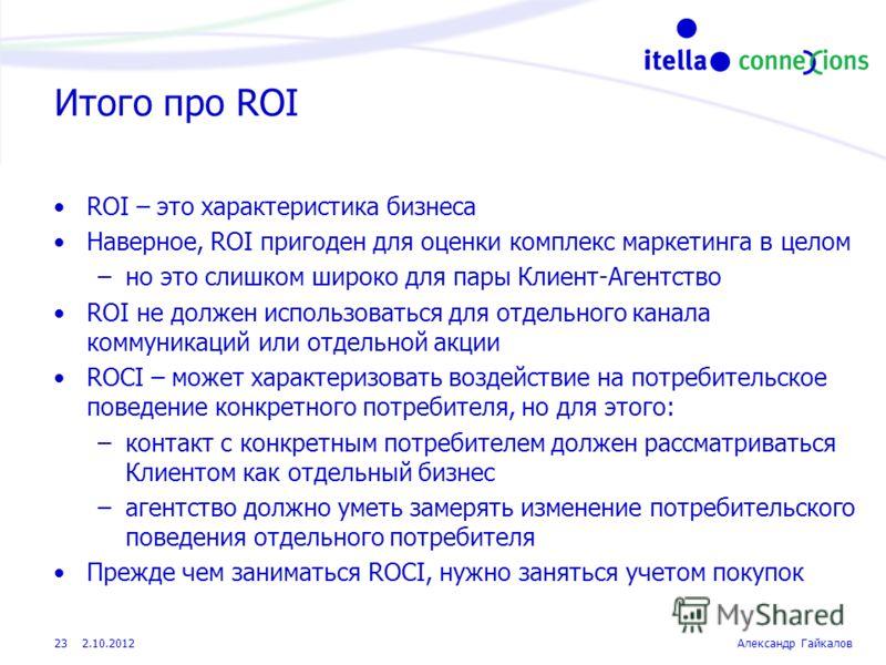 22.8.2012Александр Гайкалов 23 Итого про ROI ROI – это характеристика бизнеса Наверное, ROI пригоден для оценки комплекс маркетинга в целом –но это слишком широко для пары Клиент-Агентство ROI не должен использоваться для отдельного канала коммуникац