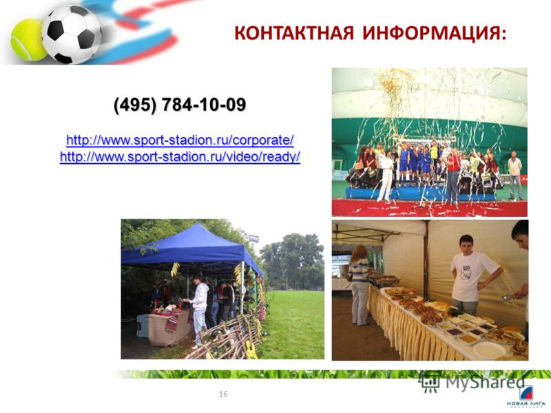 16 КОНТАКТНАЯ ИНФОРМАЦИЯ: (495) 784-10-09 http://www.sport-stadion.ru/corporate/ http://www.sport-stadion.ru/video/ready/