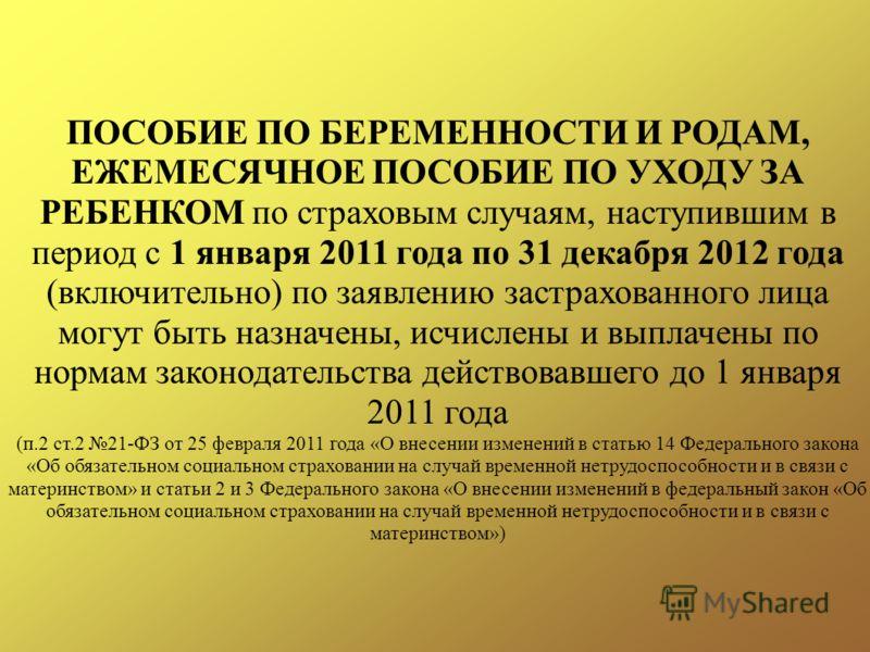 ПОСОБИЕ ПО БЕРЕМЕННОСТИ И РОДАМ, ЕЖЕМЕСЯЧНОЕ ПОСОБИЕ ПО УХОДУ ЗА РЕБЕНКОМ по страховым случаям, наступившим в период с 1 января 2011 года по 31 декабря 2012 года (включительно) по заявлению застрахованного лица могут быть назначены, исчислены и выпла