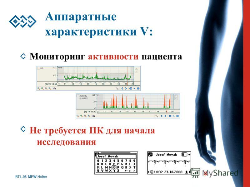 BTL-08 MEW-Holter 8 Аппаратные характеристики V: Мониторинг активности пациента Не требуется ПК для начала исследования