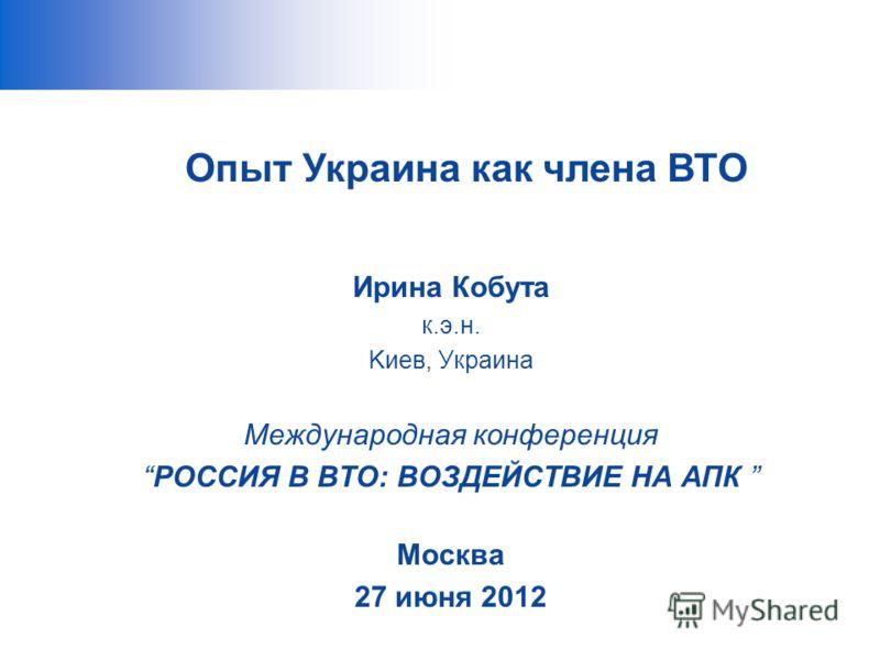 Ирина Кобута к.э.н. Kиев, Украина Международная конференция РОССИЯ В ВТО: ВОЗДЕЙСТВИЕ НА АПК Москва 27 июня 2012 Опыт Украина как члена ВТО