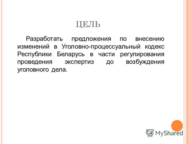 ЦЕЛЬ Разработать предложения по внесению изменений в Уголовно-процессуальный кодекс Республики Беларусь в части регулирования проведения экспертиз до возбуждения уголовного дела.