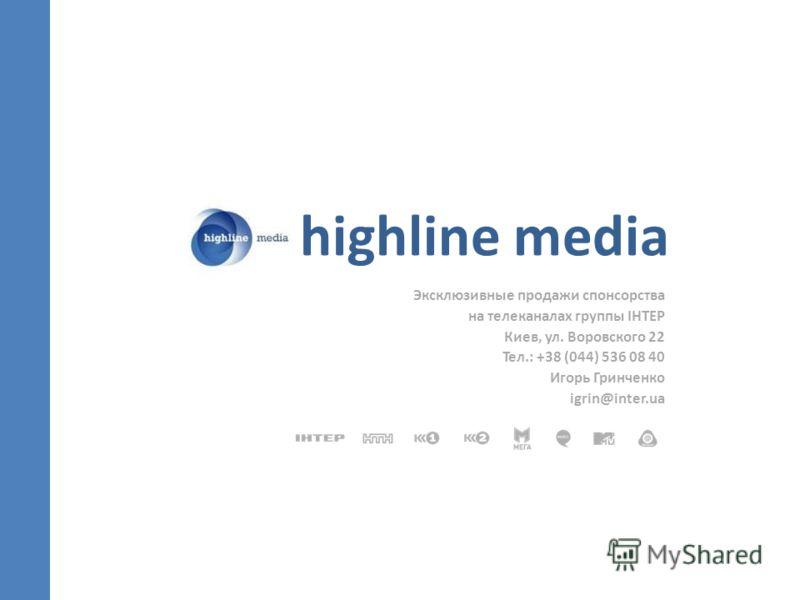 highline media Эксклюзивные продажи спонсорства на телеканалах группы ІНТЕР Киев, ул. Воровского 22 Тел.: +38 (044) 536 08 40 Игорь Гринченко igrin@inter.ua