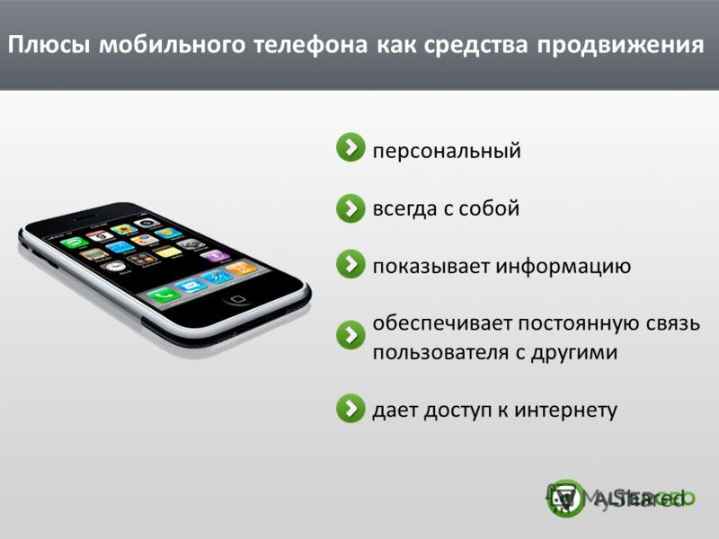 Плюсы мобильного телефона как средства продвижения персональный всегда с собой показывает информацию обеспечивает постоянную связь пользователя с другими дает доступ к интернету
