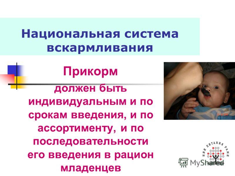 Национальная система вскармливания Прикорм должен быть индивидуальным и по срокам введения, и по ассортименту, и по последовательности его введения в рацион младенцев