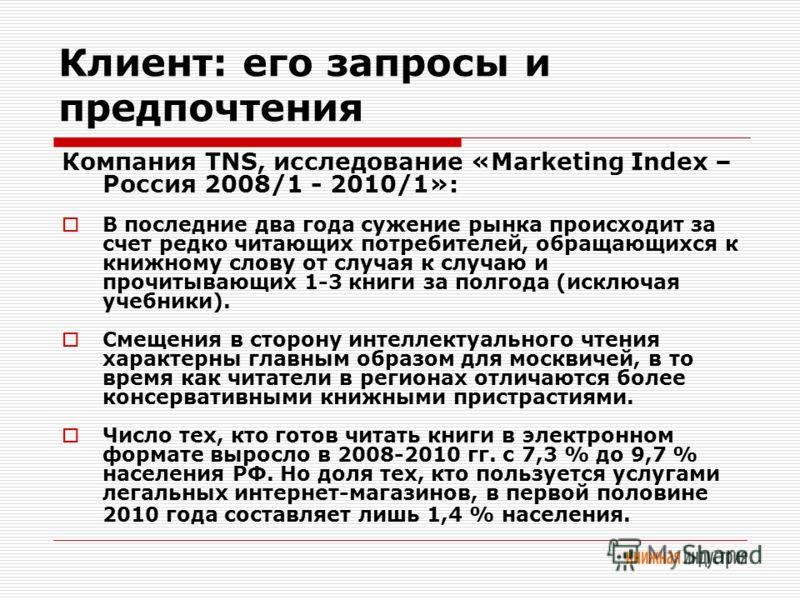 Клиент: его запросы и предпочтения Компания TNS, исследование «Marketing Index – Россия 2008/1 - 2010/1»: В последние два года сужение рынка происходит за счет редко читающих потребителей, обращающихся к книжному слову от случая к случаю и прочитываю